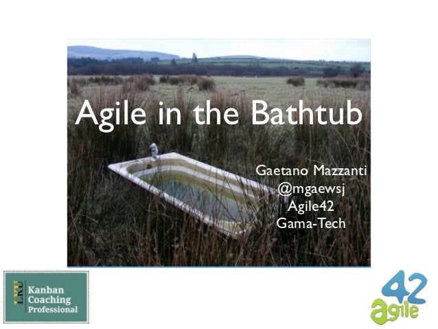 Agile in the Bathtub            Gaetano Mazzanti               @mgaewsj                Agile42              Gama-Tech