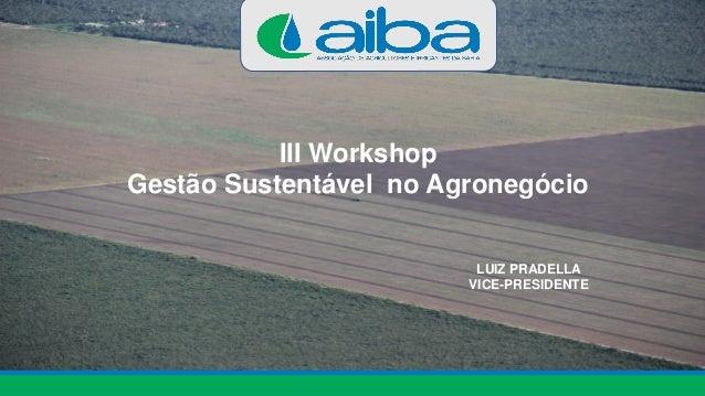 III Workshop Gestão Sustentável no Agronegócio LUIZ PRADELLA VICE-PRESIDENTE