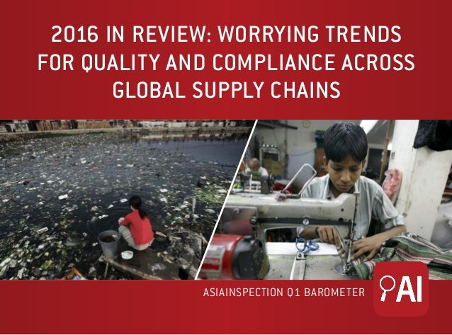 2016 IN REVIEW: WORRYING TRENDS FOR QUALITY AND COMPLIANCE ACROSS GLOBAL SUPPLY CHAINS ASIAINSPECTION Q1 BAROMETER