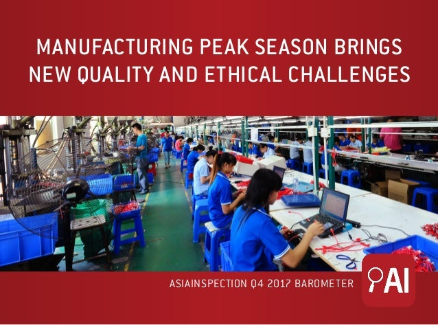 MANUFACTURING PEAK SEASON BRINGS NEW QUALITY AND ETHICAL CHALLENGES ASIAINSPECTION Q4 2017 BAROMETER