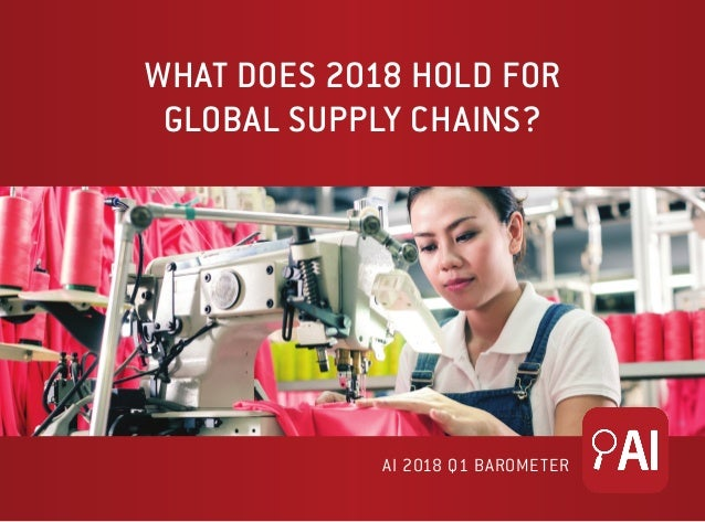 WHAT DOES 2018 HOLD FOR GLOBAL SUPPLY CHAINS? AI 2018 Q1 BAROMETER