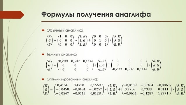 Формулы получения анаглифа  Обычный анаглиф 𝑅 𝐺 𝐵 = 1 0 0 0 0 0 0 0 0 ∗ 𝐿. 𝑅 𝐿. 𝐺 𝐿. 𝐵 + 0 0 0 0 1 0 0 0 1 ∗ 𝑅. 𝑅 𝑅. 𝐺 𝑅....