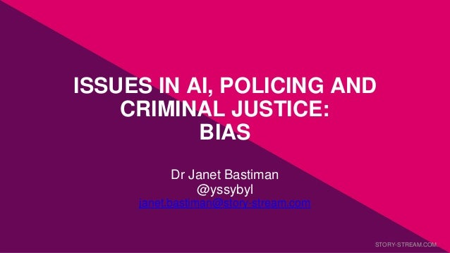 ISSUES IN AI, POLICING AND CRIMINAL JUSTICE: BIAS Dr Janet Bastiman @yssybyl janet.bastiman@story-stream.com STORY-STREAM....