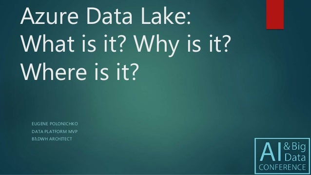 Azure Data Lake: What is it? Why is it? Where is it? EUGENE POLONICHKO DATA PLATFORM MVP BIDWH ARCHITECT