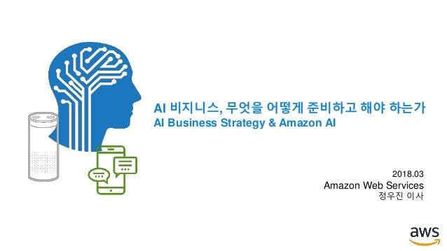 AI 비지니스, 무엇을 어떻게 준비하고 해야 하는가 AI Business Strategy & Amazon AI 2018.03 Amazon Web Services 정우진 이사