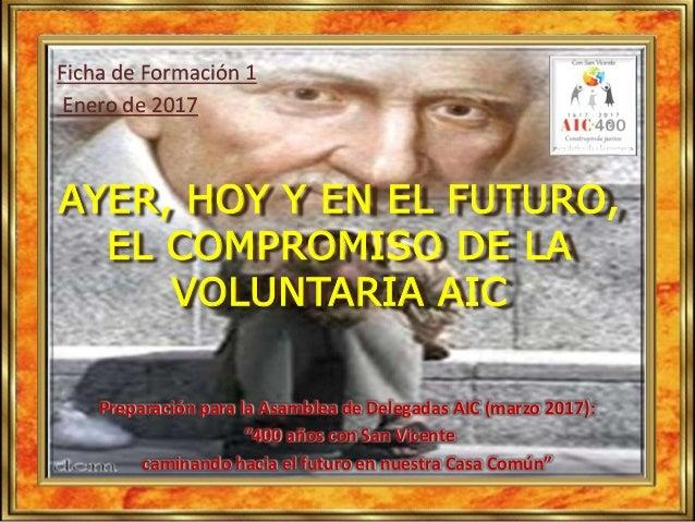 Ficha de Formación 1 Enero de 2017 AYER, HOY Y EN EL FUTURO, EL COMPROMISO DE LA VOLUNTARIA AIC Preparación para la Asambl...