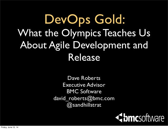 DevOps Gold: What the Olympics Teaches Us About Agile Development and Release Dave Roberts Executive Advisor BMC Software ...