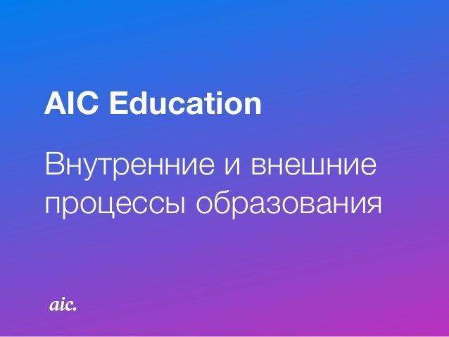 Внутренние и внешние процессы образования AIC Education