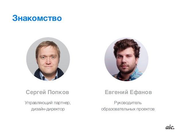 Знакомство Сергей Попков Евгений Ефанов Управляющий партнер,  дизайн-директор Руководитель образовательных проектов