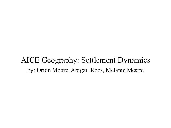 AICE Geography: Settlement Dynamics by: Orion Moore, Abigail Roos, Melanie Mestre