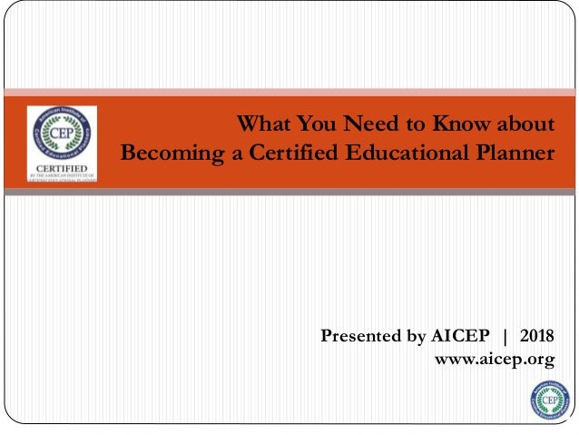 What You Need to Know about Becoming a Certified Educational Planner Presented by AICEP | 2018 www.aicep.org