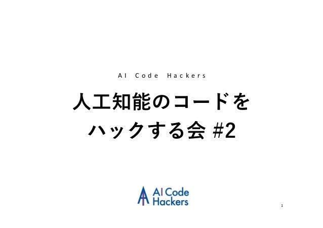 1 人工知能のコードを ハックする会 #2 A I C o d e H a c k e r s