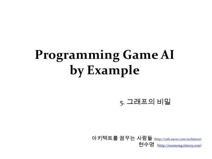 Programming Game AI by Example<br />5. 그래프의 비밀<br />아키텍트를 꿈꾸는 사람들(http://cafe.naver.com/architect1)<br />현수명  (http://soom...