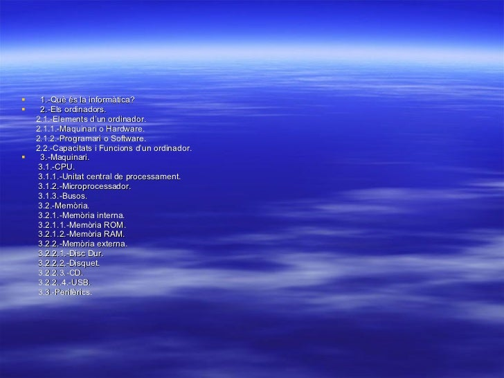 <ul><li>1.-Què és la informàtica? </li></ul><ul><li>2.-Els ordinadors. </li></ul><ul><li>2.1.-Elements d'un ordinador. </l...