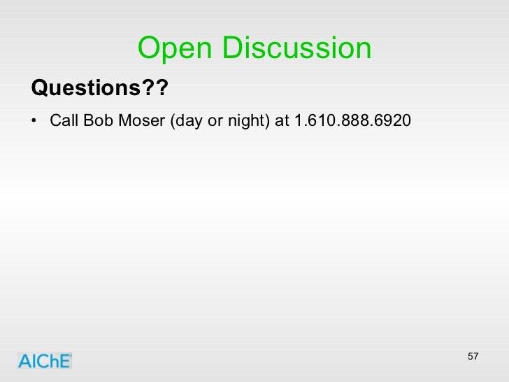 Open Discussion <ul><li>Questions??   </li></ul><ul><li>Call Bob Moser (day or night) at 1.610.888.6920 </li></ul>
