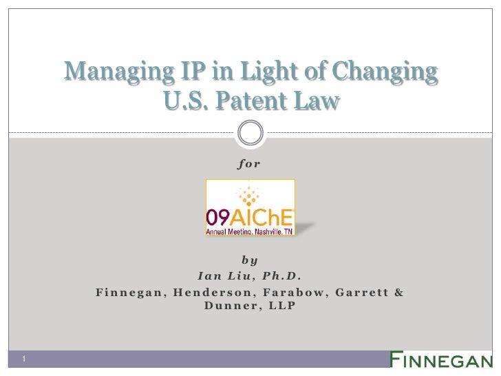 for<br />by<br />Ian Liu, Ph.D.<br />Finnegan, Henderson, Farabow, Garrett & Dunner, LLP <br />Managing IP in Light of Cha...