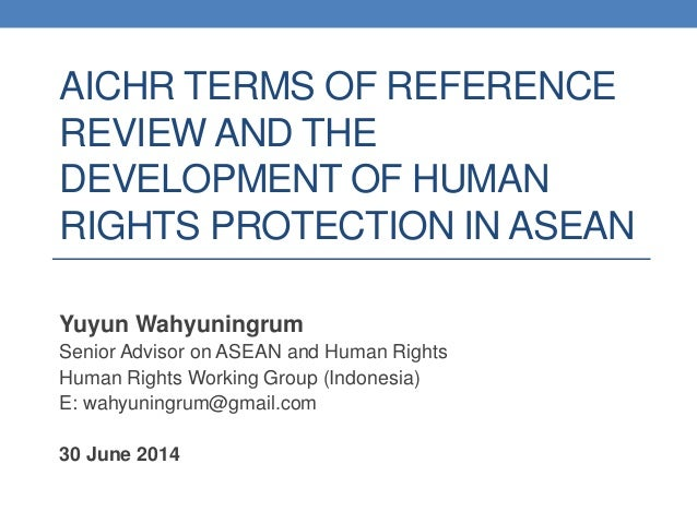 AICHR TERMS OF REFERENCE REVIEW AND THE DEVELOPMENT OF HUMAN RIGHTS PROTECTION IN ASEAN Yuyun Wahyuningrum Senior Advisor ...