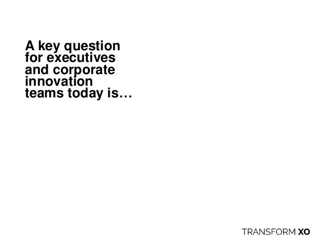A key question for executives and corporate innovation teams today is…