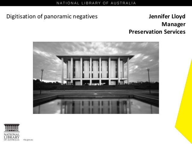 Digitisation of panoramic negatives Jennifer Lloyd Manager Preservation Services