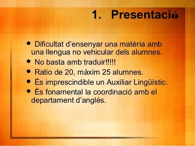 1. Presentació  Dificultat d'ensenyar una matèria amb una llengua no vehicular dels alumnes.  No basta amb traduir!!!!! ...