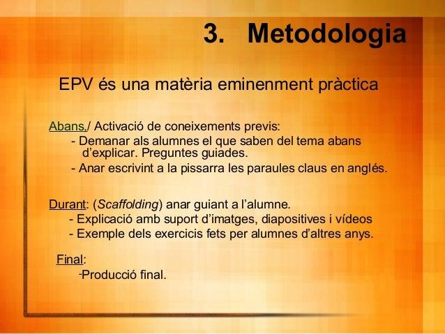 3. Metodologia Abans,/ Activació de coneixements previs: - Demanar als alumnes el que saben del tema abans d'explicar. Pre...