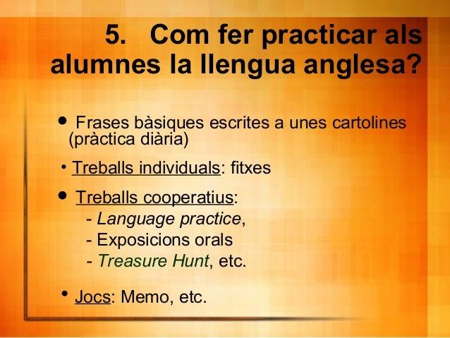 5. Com fer practicar als alumnes la llengua anglesa?  Frases bàsiques escrites a unes cartolines (pràctica diària)  Treb...
