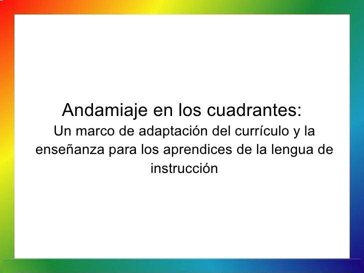 Andamiaje en los cuadrantes:  Un marco de adaptación del currículo y laenseñanza para los aprendices de la lengua de      ...