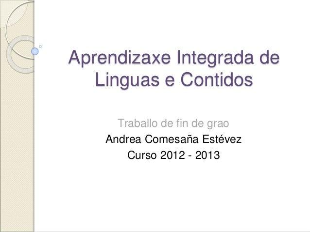 Aprendizaxe Integrada de  Linguas e Contidos  Traballo de fin de grao  Andrea Comesaña Estévez  Curso 2012 - 2013