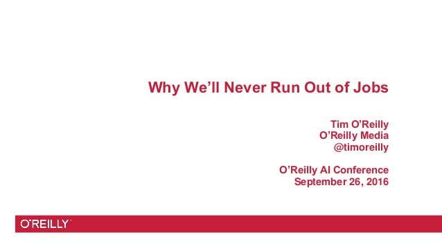Why We'll Never Run Out of Jobs Tim O'Reilly O'Reilly Media @timoreilly O'Reilly AI Conference September 26, 2016