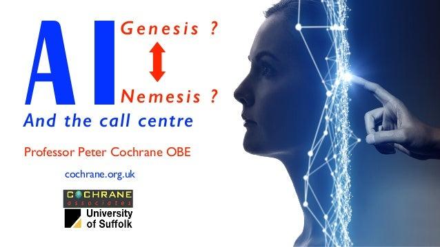 AIProfessor Peter Cochrane OBE cochrane.org.uk G e n e s i s ? Nemesis ? And the call centre