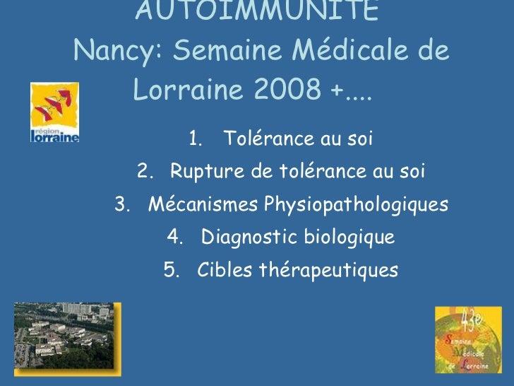 AUTOIMMUNITE  Nancy: Semaine Médicale de Lorraine 2008 +....  <ul><li>Tolérance au soi </li></ul><ul><li>Rupture de toléra...