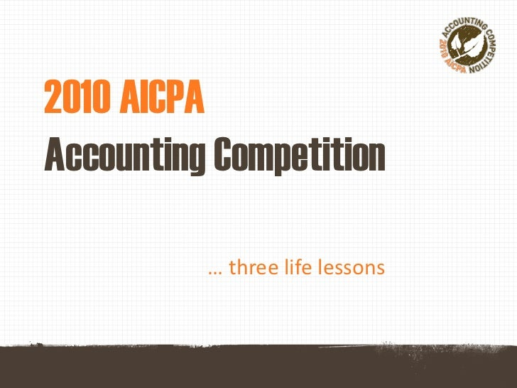 2010 AICPAAccounting Competition          … three life lessons