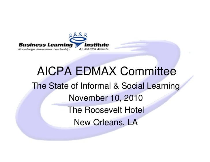 AICPA EDMAX Committee The State of Informal & Social Learning          November 10, 2010          The Roosevelt Hotel     ...
