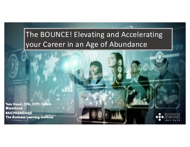 The BOUNCE! Elevating and Accelerating your Career in an Age of Abundance Tom Hood, CPA, CITP, CGMA @tomhood #AICPAENGAGE ...