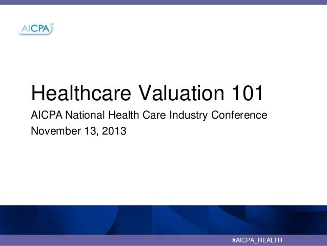 Healthcare Valuation 101 AICPA National Health Care Industry Conference November 13, 2013  #AICPA_HEALTH