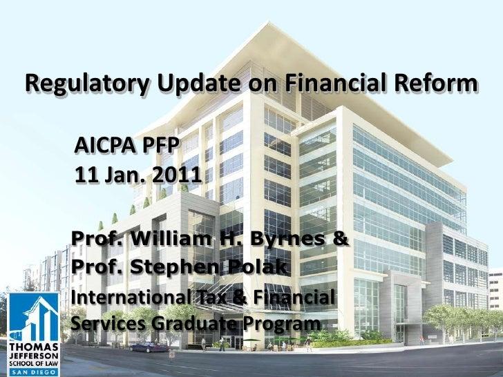 Regulatory Update on Financial Reform    AICPA PFP    11 Jan. 2011   Prof. William H. Byrnes &   Prof. Stephen Polak   Int...