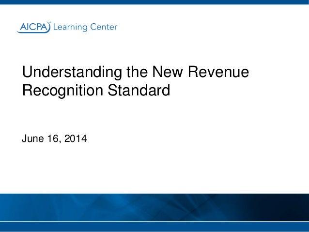 Understanding the New Revenue Recognition Standard June 16, 2014