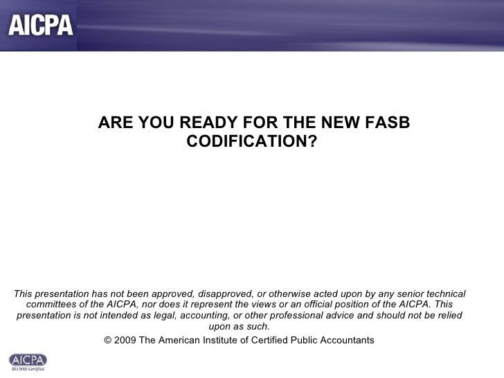 ARE YOU READY FOR THE NEW FASB CODIFICATION? This presentation has not been approved, disapproved, or otherwise acted up...