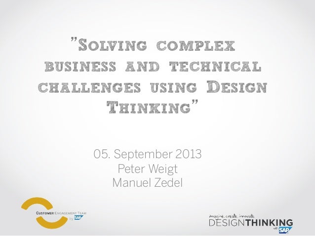 """""""SOLVING COMPLEX BUSINESS AND TECHNICAL CHALLENGES USING DESIGN THINKING"""" 05. September 2013 Peter Weigt Manuel Zedel"""