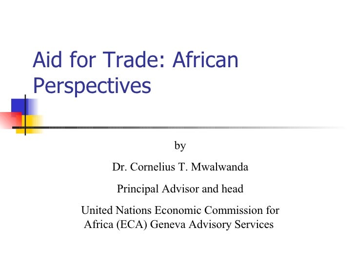 Aid for Trade: African Perspectives by Dr. Cornelius T. Mwalwanda Principal Advisor and head United Nations Economic Commi...