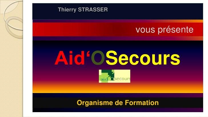 Thierry STRASSER <br />vous présente<br />Aid'OSecours<br />Organisme de Formation<br />