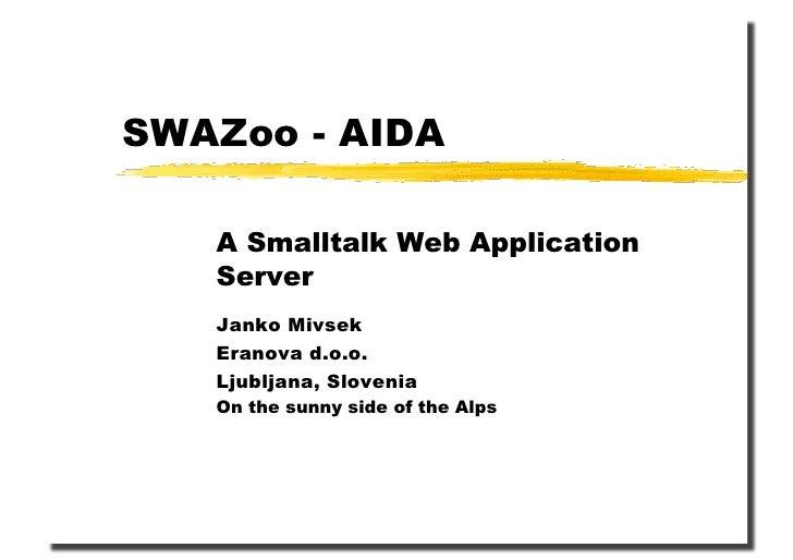 SWAZoo - AIDA     A Smalltalk Web Application    Server    Janko Mivsek    Eranova d.o.o.    Ljubljana, Slovenia    On the...