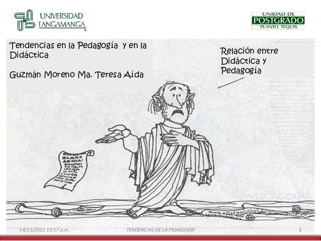 Tendencias en la Pedagogía y en la Didáctica Guzmán Moreno Ma. Teresa Aída  14/11/2012 10:17 a.m.  TENDENCIAS DE LA PEDAGO...