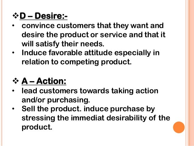 describe aidas theory of selling Popular for over a hundred years as a sales training tool, aida stands for attention, interest, desire and action as the names for steps to be taken in sequence in a selling process the salesperson must (1) first make the prospect aware of the product , (2) foster any interest shown, (3) stimulate the desire to buy and possess the product and, finally, (4) encourage action to purchase.