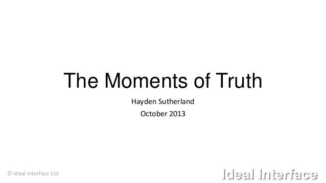 The Moments of Truth Hayden Sutherland October 2013  © Ideal Interface Ltd