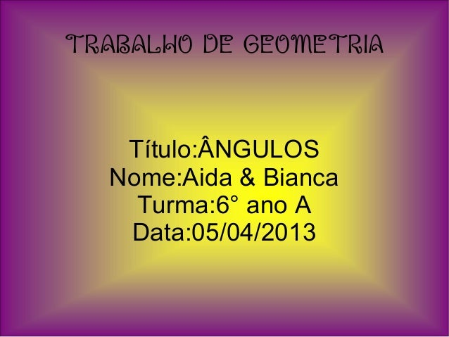 TRABALHO DE GEOMETRIATítulo:ÂNGULOSNome:Aida & BiancaTurma:6° ano AData:05/04/2013