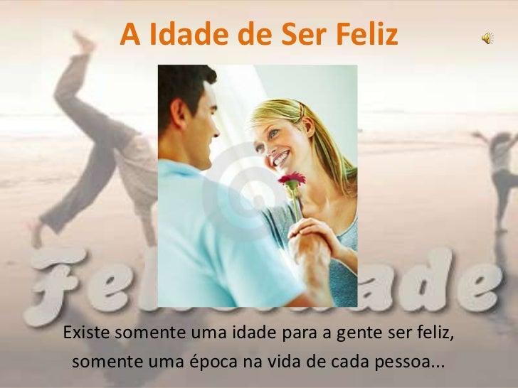A Idade de Ser FelizExiste somente uma idade para a gente ser feliz, somente uma época na vida de cada pessoa...