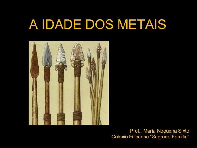 """A IDADE DOS METAIS  Prof.: María Nogueira Sixto Colexio Filipense """"Sagrada Familia"""""""