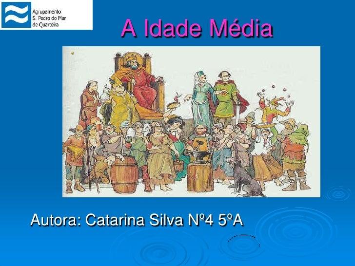 A Idade Média<br />Autora: Catarina Silva Nº4 5ºA<br />
