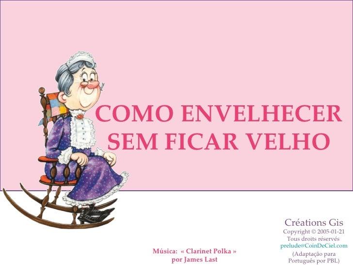 Música:  «Clarinet Polka» por James Last COMO ENVELHECER SEM FICAR VELHO Créations Gis Copyright © 2005-01-21 Tous droit...